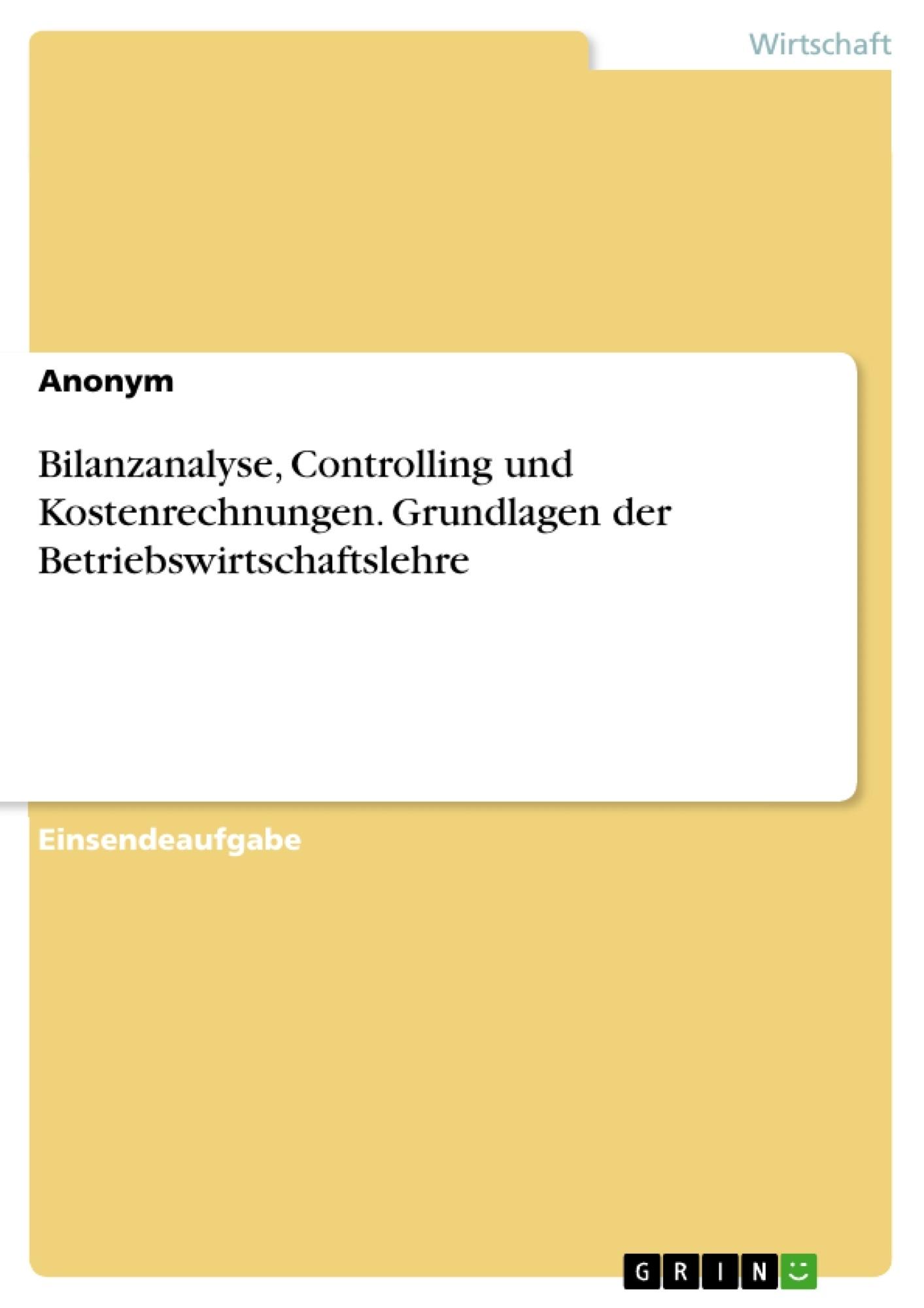 Titel: Bilanzanalyse, Controlling und Kostenrechnungen. Grundlagen der Betriebswirtschaftslehre