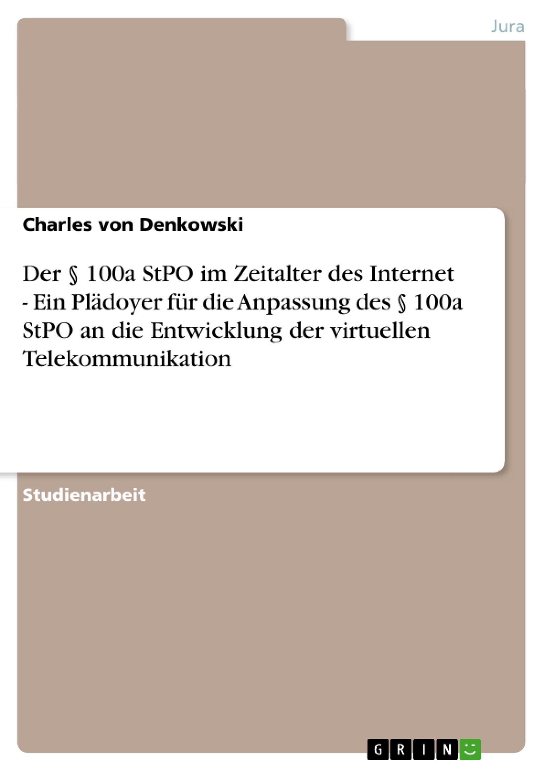 Titel: Der § 100a StPO im Zeitalter des Internet - Ein Plädoyer für die Anpassung des § 100a StPO an die Entwicklung der virtuellen Telekommunikation