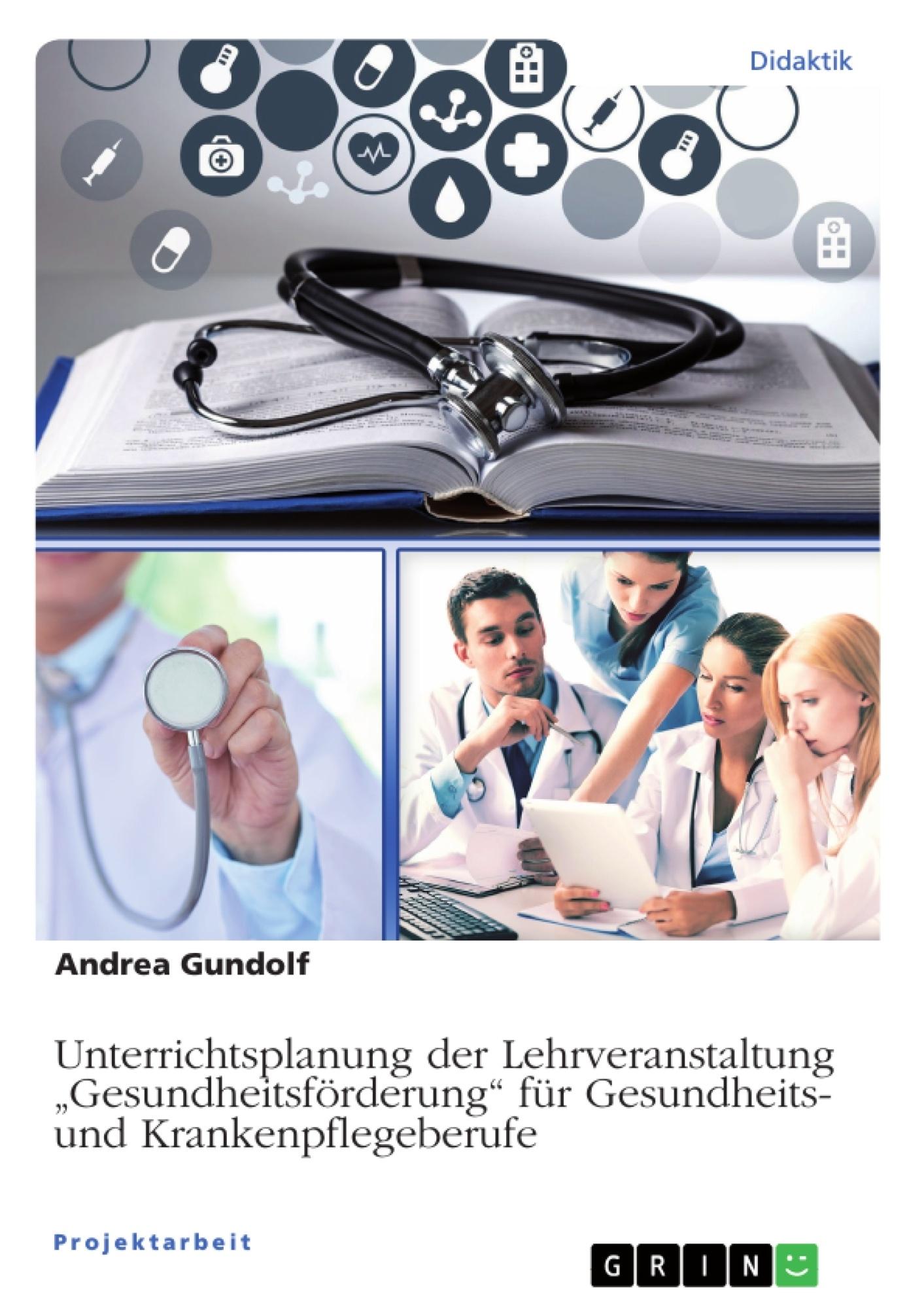 """Titel: Unterrichtsplanung der Lehrveranstaltung """"Gesundheitsförderung"""" für Gesundheits- und Krankenpflegeberufe"""