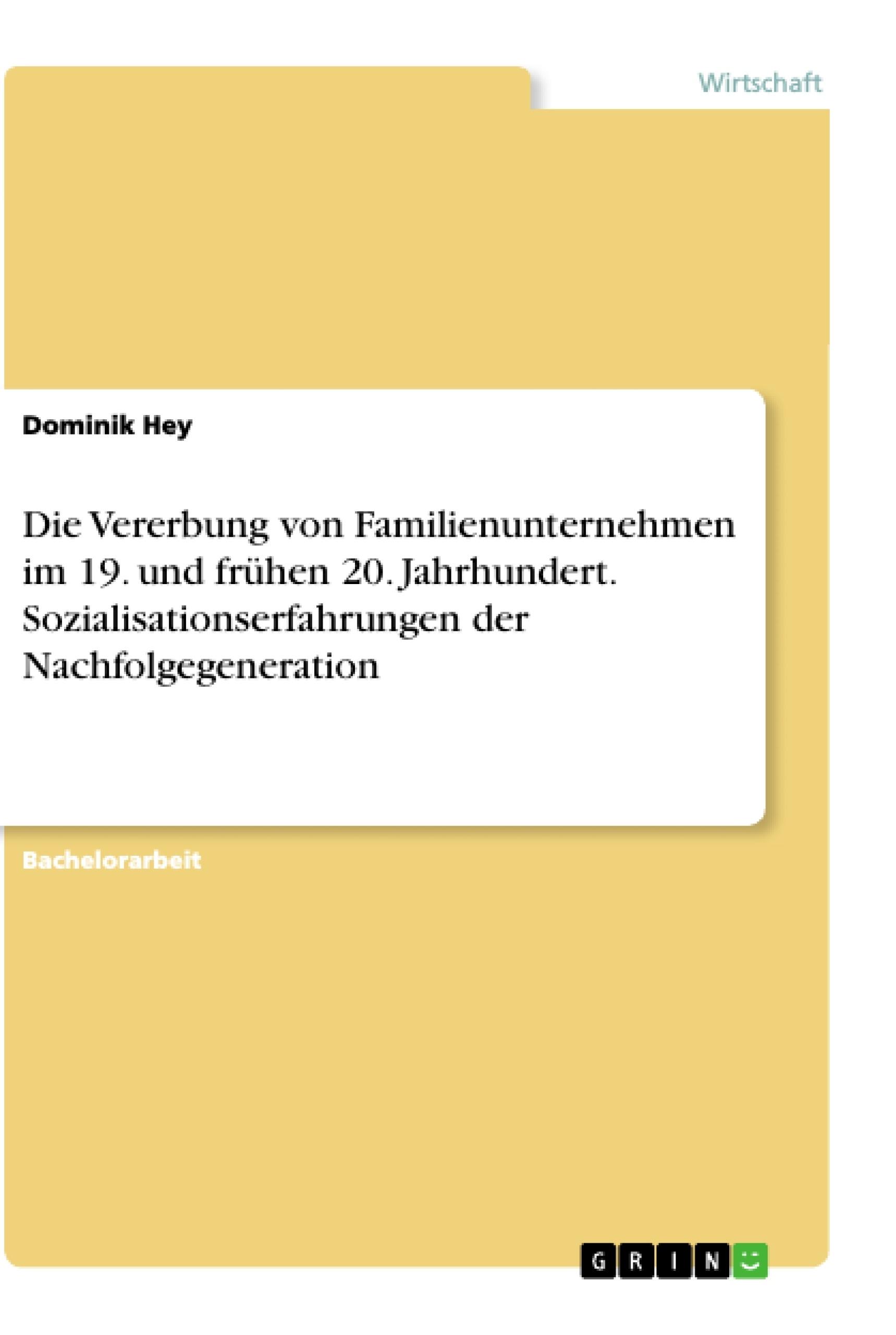Titel: Die Vererbung von Familienunternehmen im 19. und frühen 20. Jahrhundert. Sozialisationserfahrungen der Nachfolgegeneration