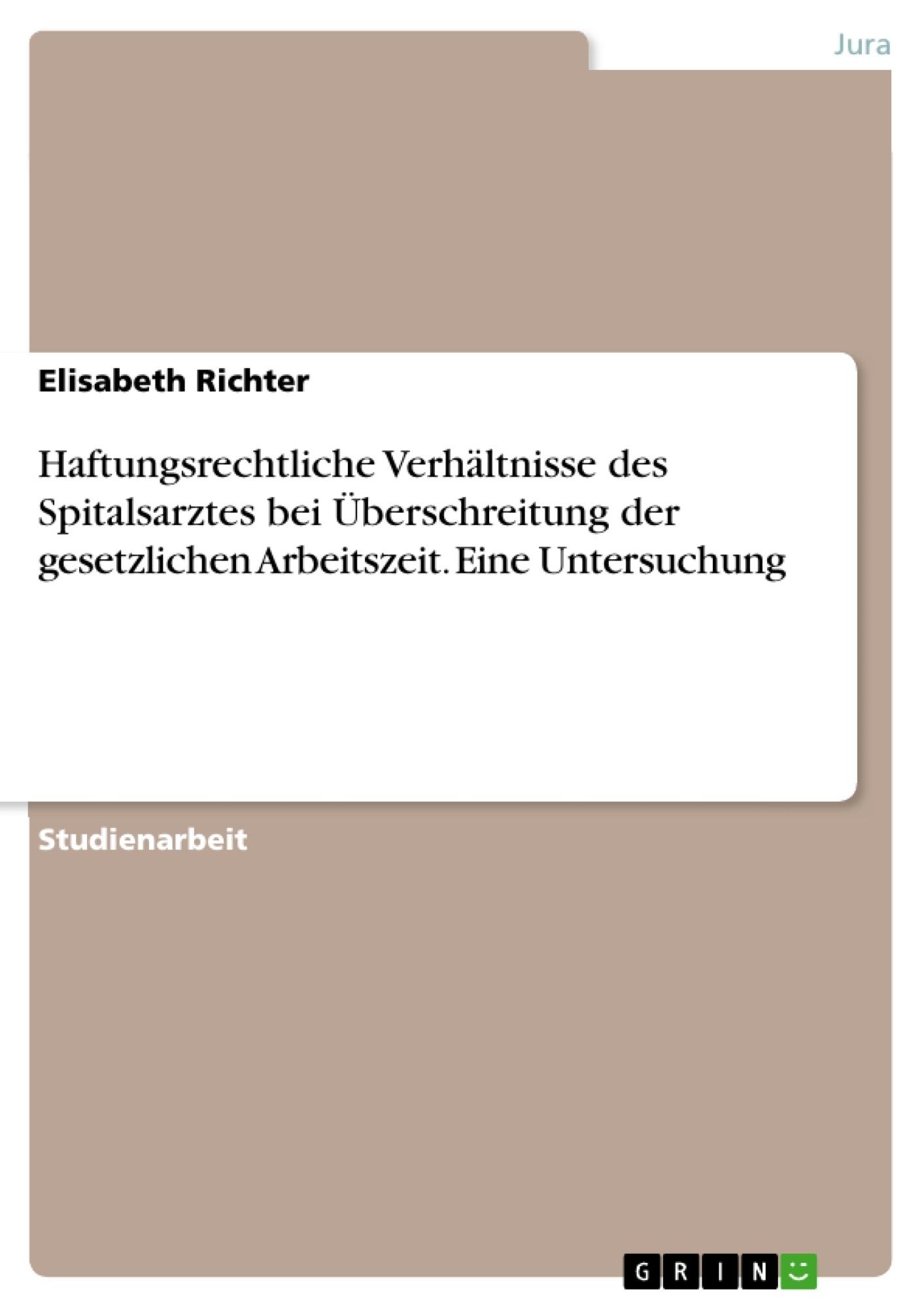 Titel: Haftungsrechtliche Verhältnisse des Spitalsarztes bei Überschreitung der gesetzlichen Arbeitszeit. Eine Untersuchung