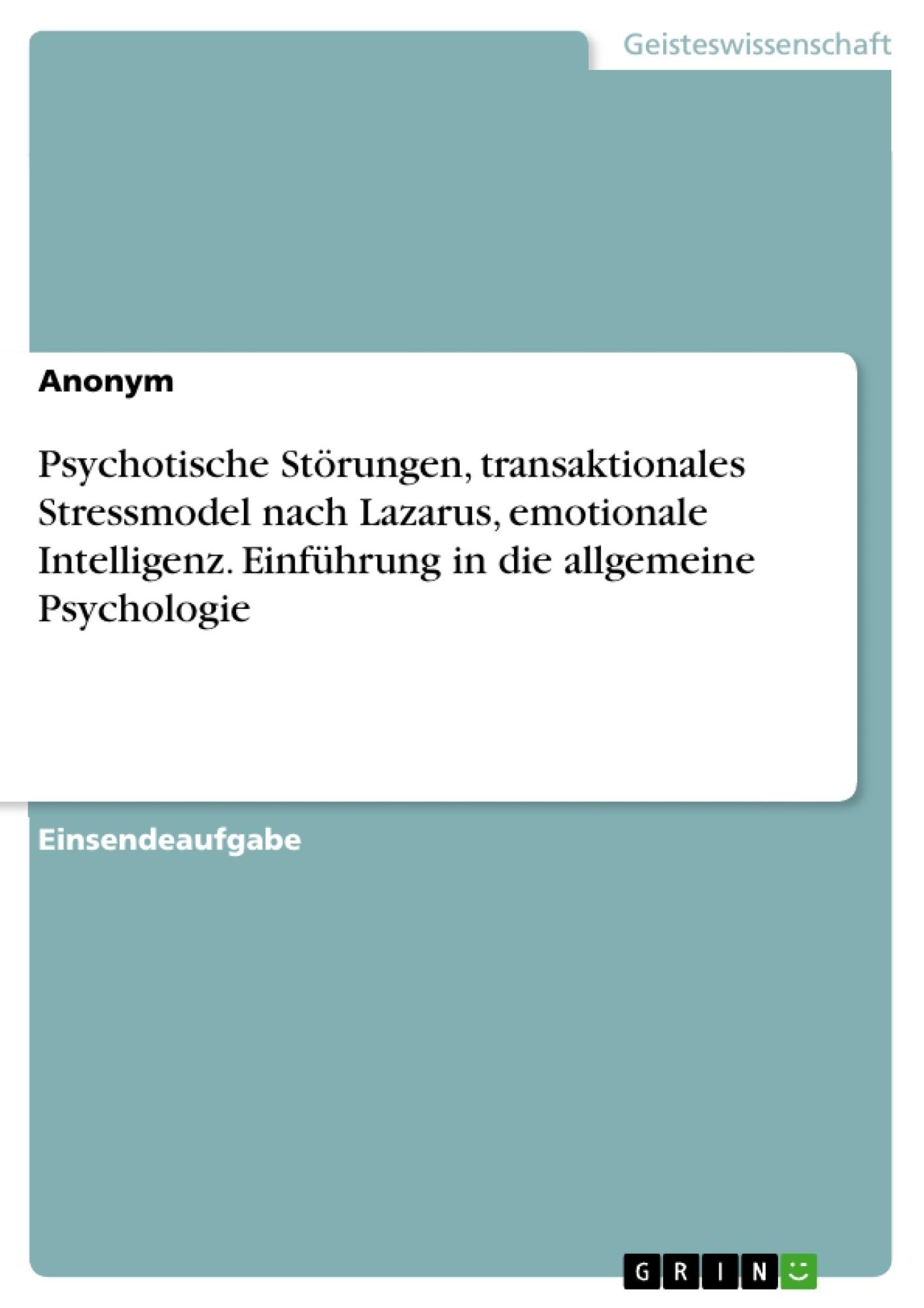 Titel: Psychotische Störungen, transaktionales Stressmodel nach Lazarus, emotionale Intelligenz. Einführung in die allgemeine Psychologie