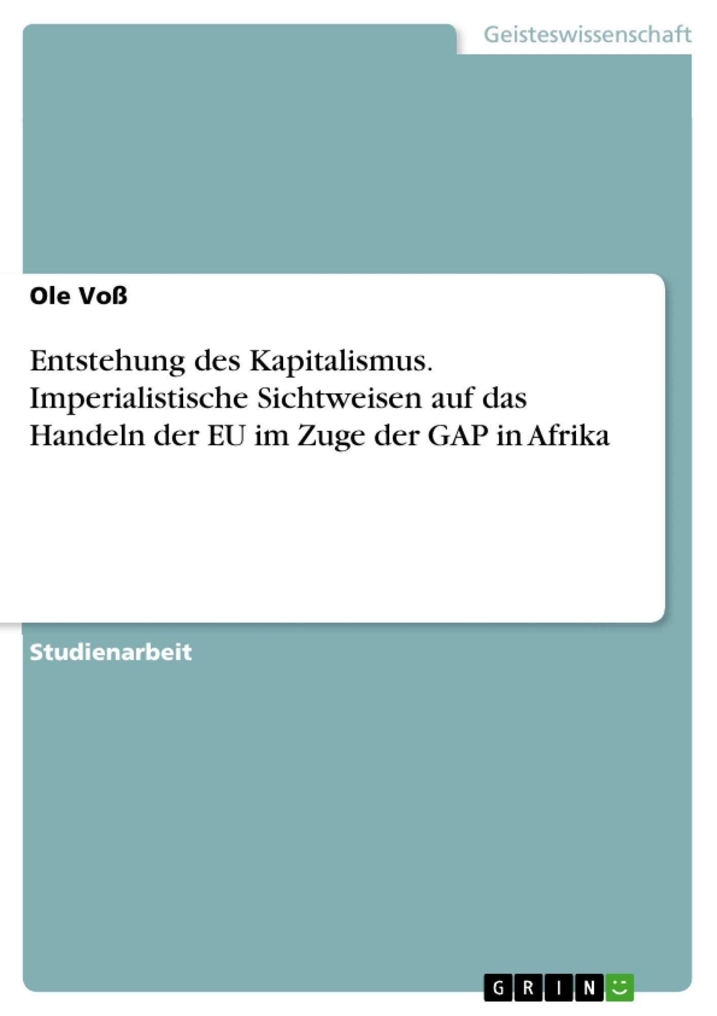 Titel: Entstehung des Kapitalismus. Imperialistische Sichtweisen auf das Handeln der EU im Zuge der GAP in Afrika