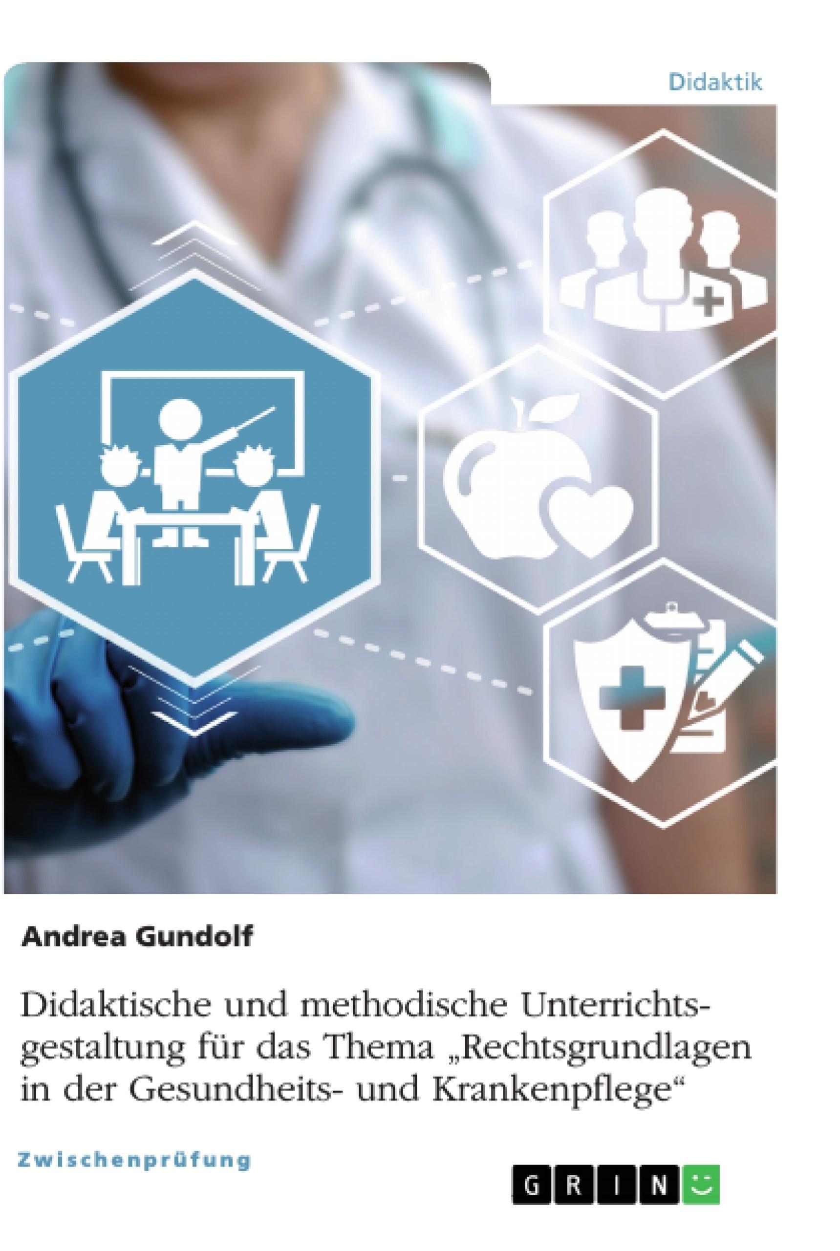 """Titel: Didaktische und methodische Unterrichtsgestaltung für das Thema """"Rechtsgrundlagen in der Gesundheits- und Krankenpflege"""""""