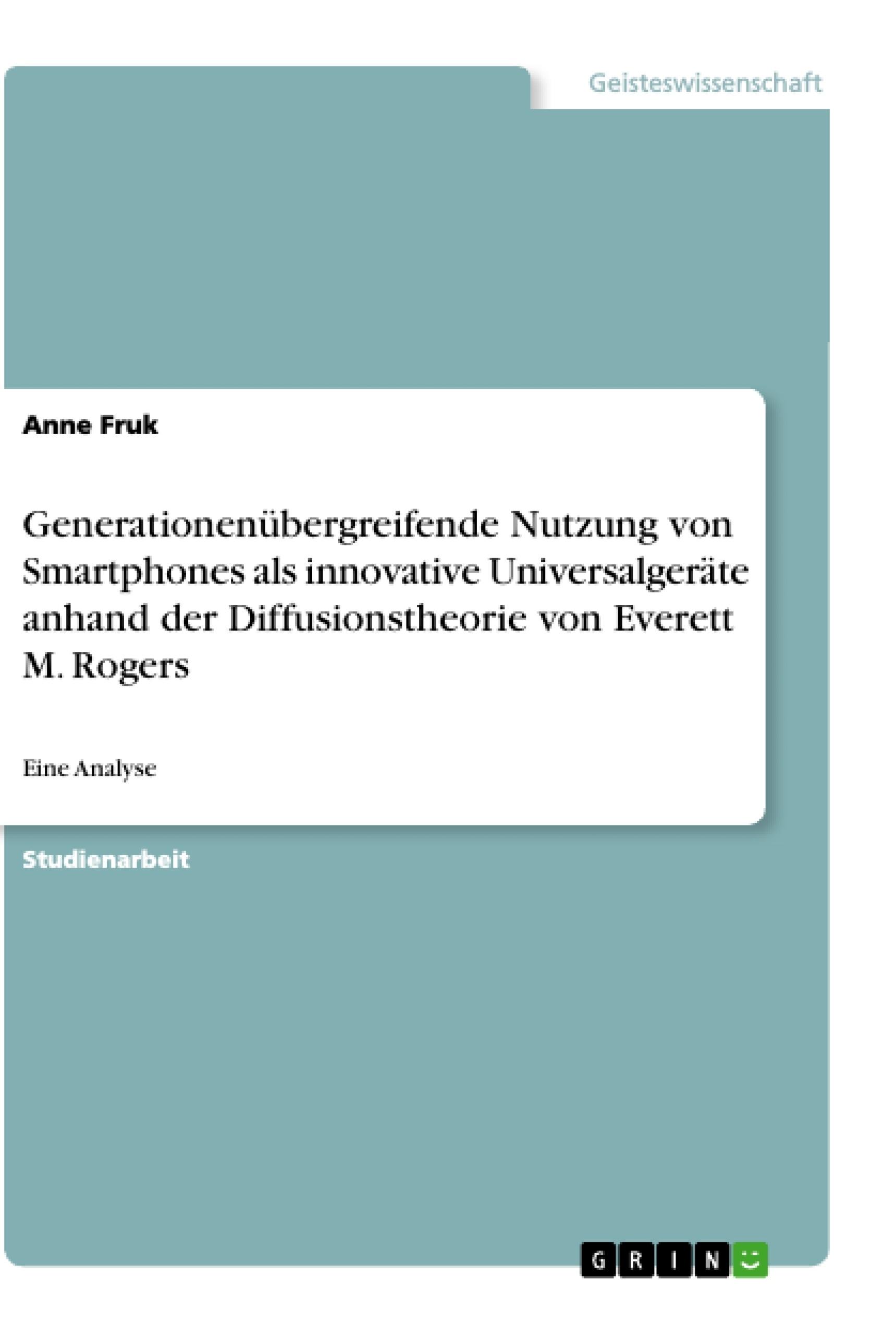Titel: Generationenübergreifende Nutzung von Smartphones als innovative Universalgeräte anhand der Diffusionstheorie von Everett M. Rogers