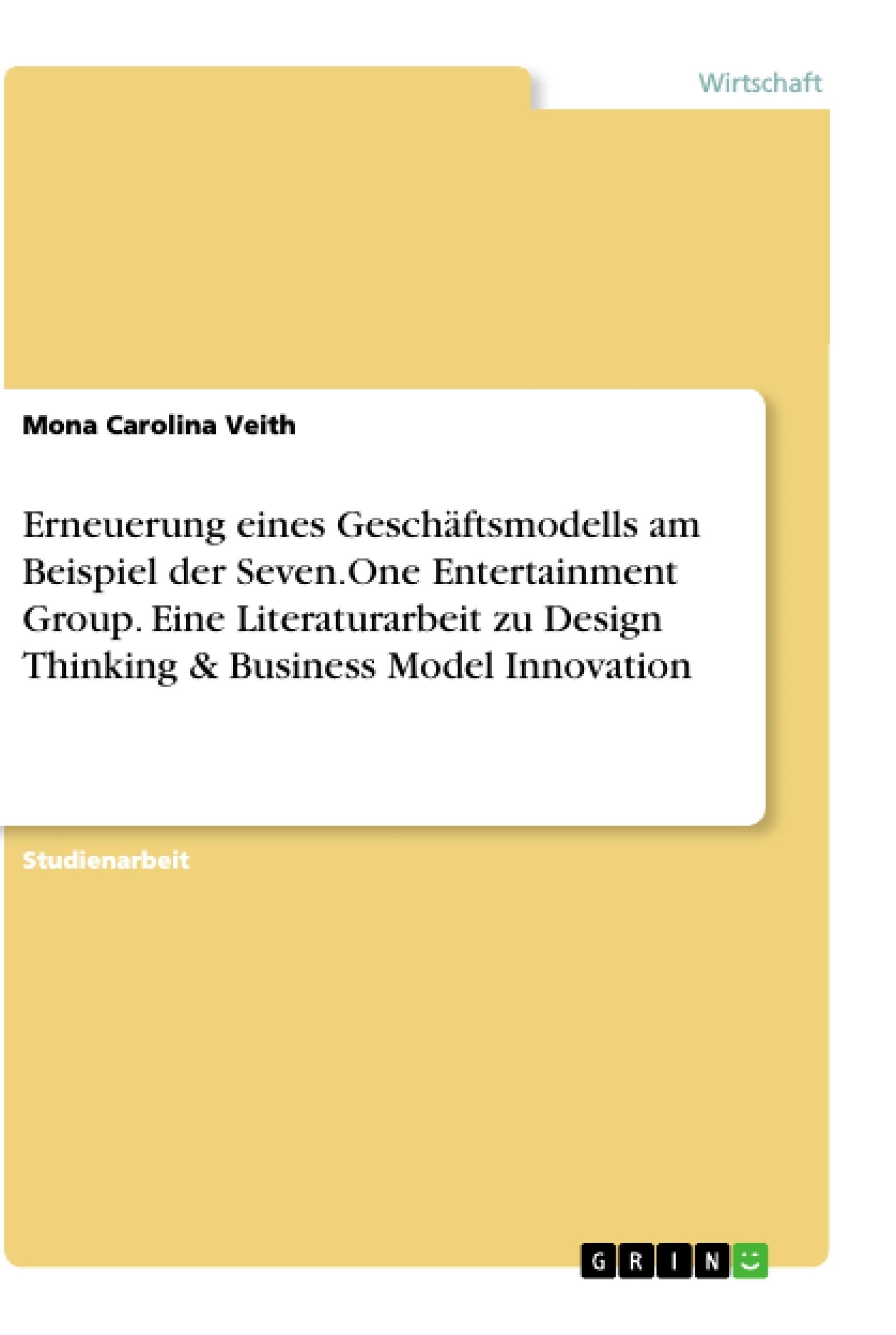 Titel: Erneuerung eines Geschäftsmodells am Beispiel der Seven.One Entertainment Group. Eine Literaturarbeit zu Design Thinking & Business Model Innovation