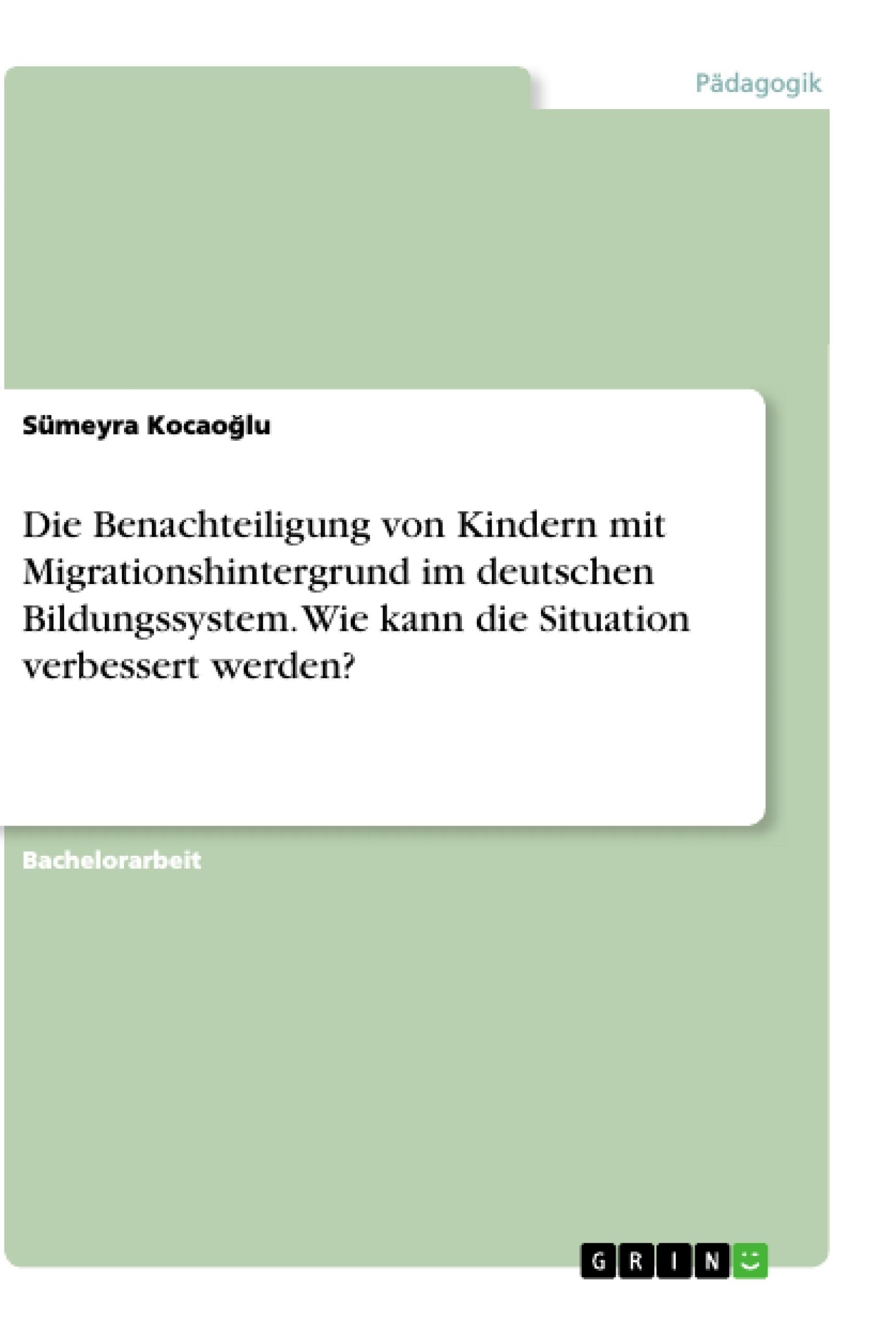 Titel: Die Benachteiligung von Kindern mit Migrationshintergrund im deutschen Bildungssystem. Wie kann die Situation verbessert werden?