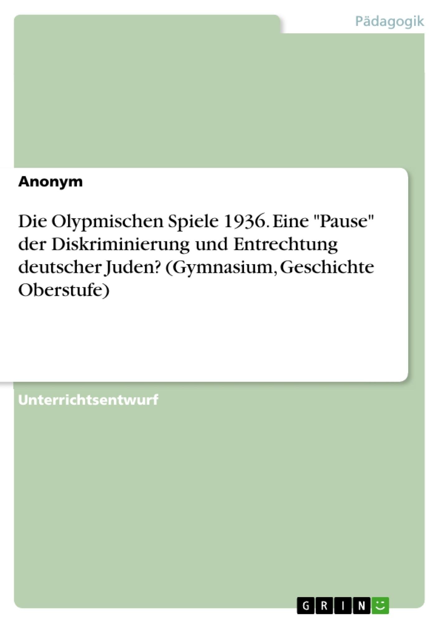"""Titel: Die Olypmischen Spiele 1936. Eine """"Pause"""" der Diskriminierung und Entrechtung deutscher Juden? (Gymnasium, Geschichte Oberstufe)"""