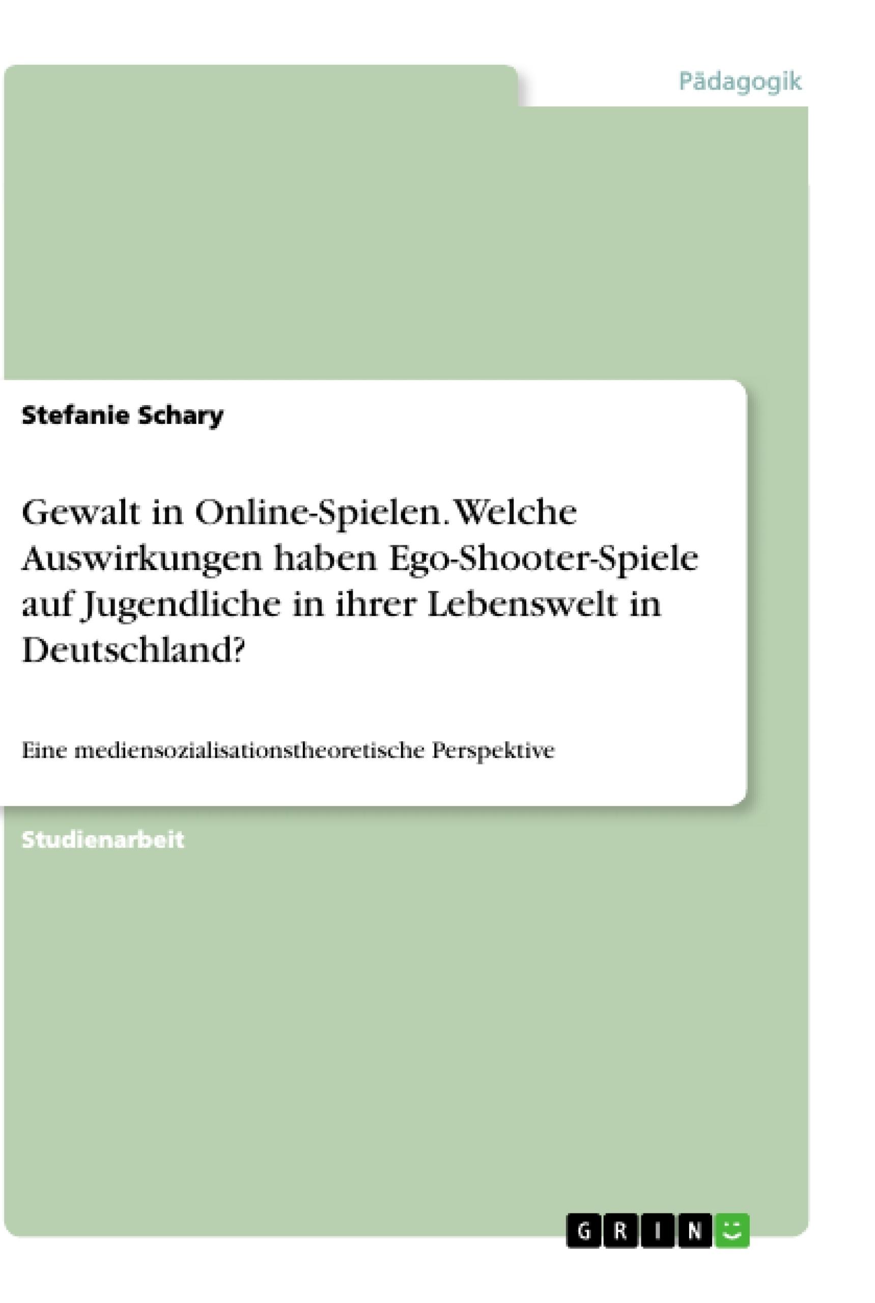 Titel: Gewalt in Online-Spielen. Welche Auswirkungen haben Ego-Shooter-Spiele auf Jugendliche in ihrer Lebenswelt in Deutschland?