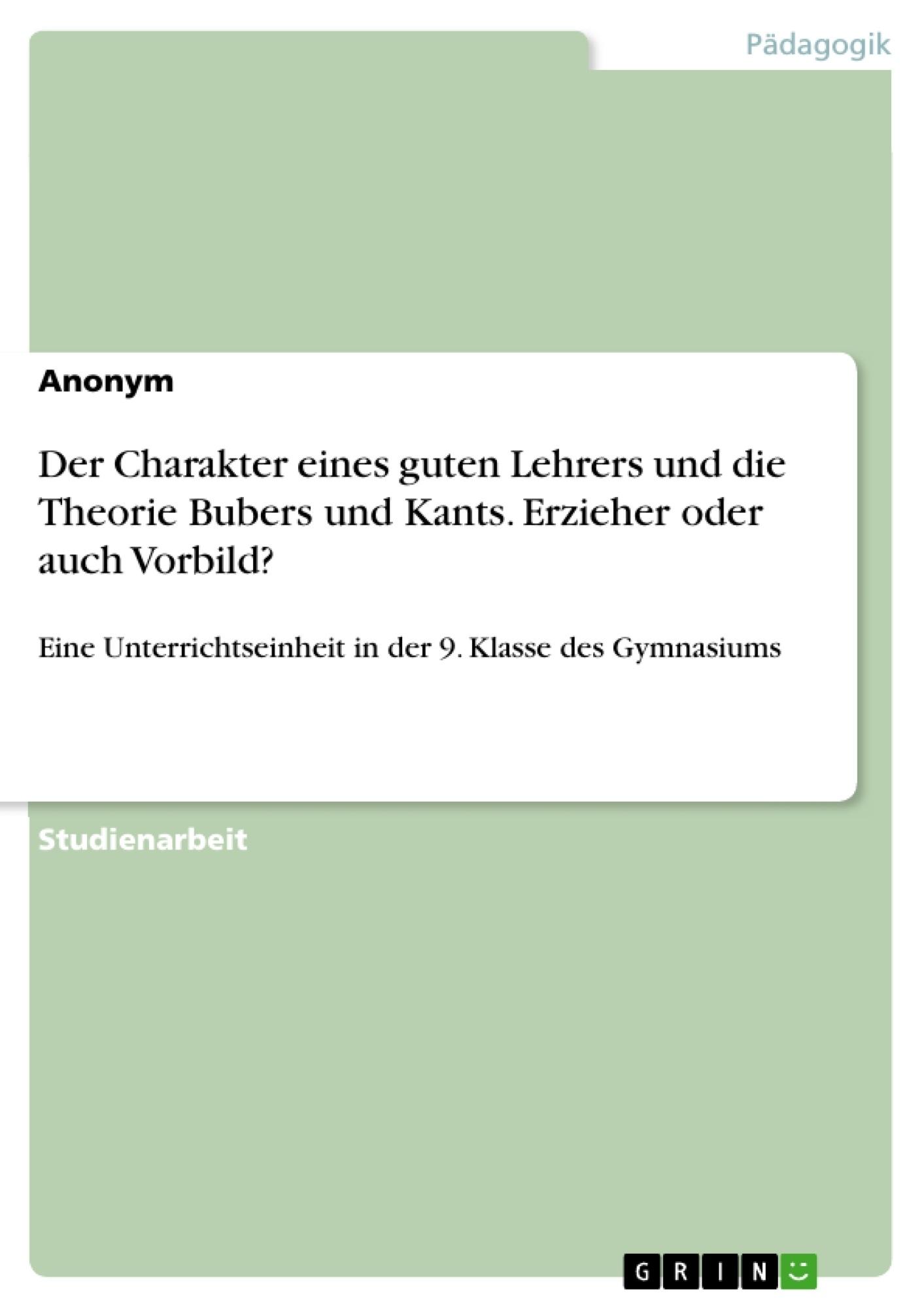 Titel: Der Charakter eines guten Lehrers und die Theorie Bubers und Kants. Erzieher oder auch Vorbild?