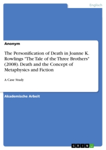 """Title: The Personification of Death in Joanne K. Rowlings """"The Tale of the Three Brothers"""" (2008). Death and the Concept of Metaphysics and Fiction"""