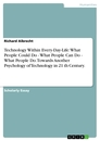 Titel: Technology Within Every-Day-Life: What People Could Do -  What People Can Do - What People Do. Towards Another Psychology of Technology in 21 th Century.