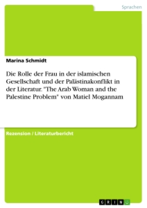 "Title: Die Rolle der Frau in der islamischen Gesellschaft und der Palästinakonflikt in der Literatur. ""The Arab Woman and the Palestine Problem"" von Matiel Mogannam"