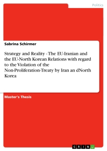 Titel: Strategy and Reality  -  The EU-Iranian and the EU-North Korean Relations with regard to the Violation of the Non-Proliferation-Treaty by Iran an dNorth Korea