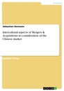 Titel: Intercultural aspects of Mergers & Acquisitions in consideration of the Chinese market
