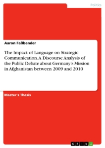 Titel: The Impact of Language on Strategic Communication. A Discourse Analysis of the Public Debate about Germany's Mission in Afghanistan between 2009 and 2010