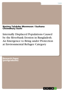 Titel: Internally Displaced Populations Caused by the Riverbank Erosion in Bangladesh. An Emergence to Bring under Protection at Environmental Refugee Category