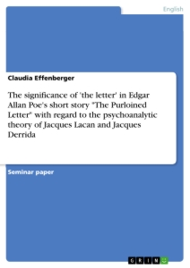 "Titel: The significance of 'the letter' in Edgar Allan Poe's short story ""The Purloined Letter"" with regard to the psychoanalytic theory of Jacques Lacan and Jacques Derrida"