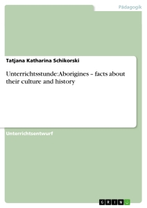 Titel: Unterrichtsstunde: Aborigines – facts about their culture and history