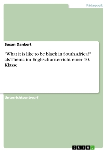 "Titel: ""What it is like to be black in South Africa?"" als Thema im Englischunterricht einer 10. Klasse"