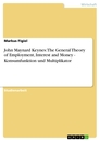Title: John Maynard Keynes: The General Theory of Employment, Interest and Money - Konsumfunktion und Multiplikator