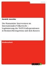 Title: Die Humanitäre Intervention im Internationalen Völkerrecht – Legitimierung der NATO-Luftoperationen in Bosnien-Herzegowina und dem Kosovo