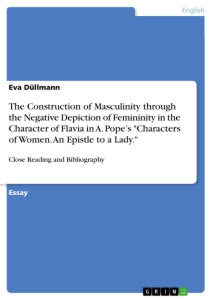 "Titel: The Construction of Masculinity through the Negative Depiction of Femininity in the Character of Flavia in A. Pope's ""Characters of Women. An Epistle to a Lady."""