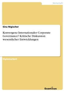Title: Konvergenz Internationaler Corporate Governance? Kritische Diskussion wesentlicher Entwicklungen