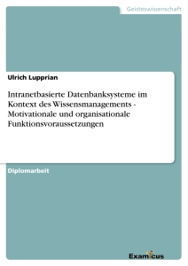 Titel: Intranetbasierte Datenbanksysteme im Kontext des Wissensmanagements - Motivationale und organisationale Funktionsvoraussetzungen
