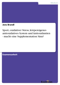 Titel: Sport, oxidativer Stress, körpereigenes antioxidatives System und Antioxidantien - macht eine Supplementation Sinn?