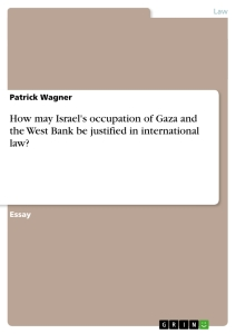 Titel: How may Israel's occupation of Gaza and the West Bank be justified in international law?