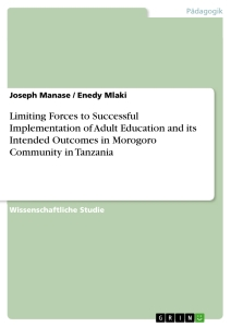 Titel: Limiting Forces to Successful Implementation of Adult Education and its Intended Outcomes in Morogoro Community in Tanzania