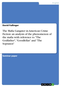"Titel: The Mafia Gangster in American Crime Fiction: an analysis of the phenomenon of the mafia with reference to ""The Godfather"", ""Goodfellas"" and ""The Sopranos"""