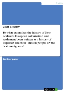 Title: To what extent has the history of New Zealand's European colonisation and settlement been written as a history of 'superior selection', chosen people or 'the best immigrants'?