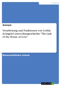 "Titel: Verarbeitung und Funktionen von Gothic in Angela Carters Kurzgeschichte ""The Lady of the House of Love"""