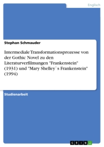 "Title: Intermediale Transformationsprozesse von der Gothic Novel zu den Literaturverfilmungen ""Frankenstein"" (1931) und ""Mary Shelley`s Frankenstein"" (1994)"