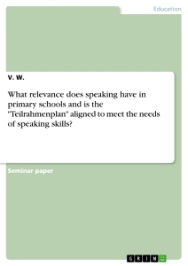 """Title: What relevance does speaking have in primary schools and is the """"Teilrahmenplan"""" aligned to meet the needs of speaking skills?"""