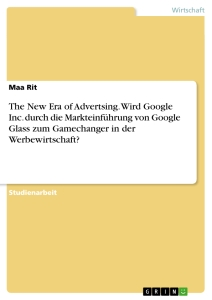 Titel: The New Era of Advertsing. Wird Google Inc. durch die Markteinführung von Google Glass zum Gamechanger in der Werbewirtschaft?