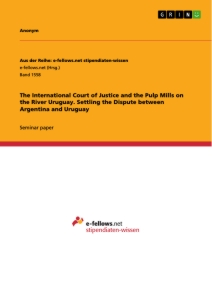 Titel: The International Court of Justice and the Pulp Mills on the River Uruguay. Settling the Dispute between Argentina and Uruguay