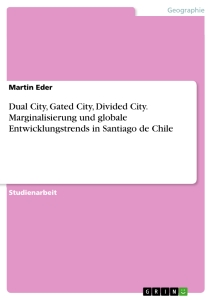 Titel: Dual City, Gated City, Divided City. Marginalisierung und globale Entwicklungstrends in Santiago de Chile