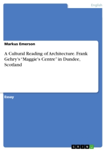 "Titel: A Cultural Reading of Architecture. Frank Gehry's ""Maggie's Centre"" in Dundee, Scotland"