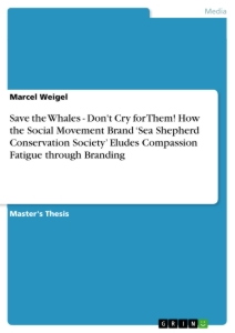Titel: Save the Whales - Don't Cry for Them! How the Social Movement Brand 'Sea Shepherd Conservation Society' Eludes Compassion Fatigue through Branding