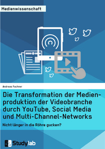 Titel: Die Transformation der Medienproduktion der Videobranche durch YouTube, Social Media und Multi-Channel-Networks