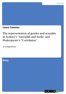 "Titel: The representation of gender and sexuality in Sydney's ""Astrophil and Stella"" and Shakespeare's ""Coriolanus"""