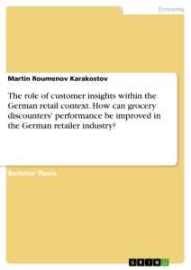 Title: The role of customer insights within the German retail context. How can grocery discounters' performance be improved in the German retailer industry?