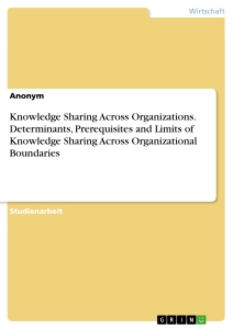 Titel: Knowledge Sharing Across Organizations. Determinants, Prerequisites and Limits of Knowledge Sharing Across Organizational Boundaries