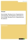 Title: Knowledge Sharing Across Organizations. Determinants, Prerequisites and Limits of Knowledge Sharing Across Organizational Boundaries