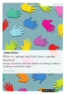 Titel: What is a group and how does a group function? Group dynamics and the model according to Bruce Tuckman and Ruth Cohn