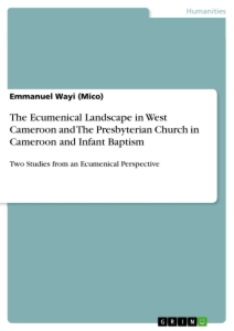 Title: The Ecumenical Landscape in West Cameroon and The Presbyterian Church in Cameroon and Infant Baptism
