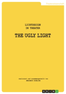 Titel: THE UGLY LIGHT. Lichtdesign im Theater